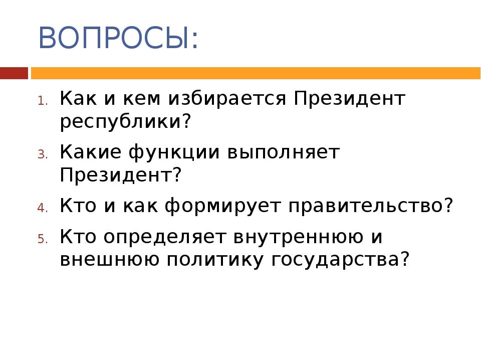ВОПРОСЫ: Как и кем избирается Президент республики? Какие функции выполняет П...
