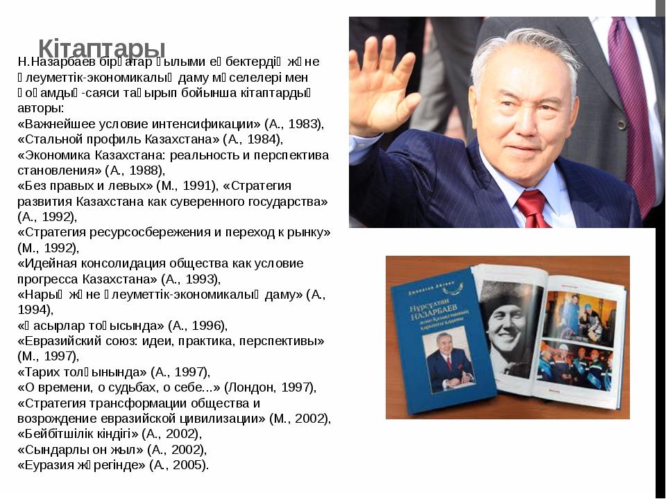 Кітаптары Н.Назарбаев бірқатар ғылыми еңбектердің және әлеуметтік-экономикал...