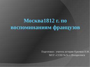 Москва1812 г. по воспоминаниям французов Подготовил : учитель истории Крючков