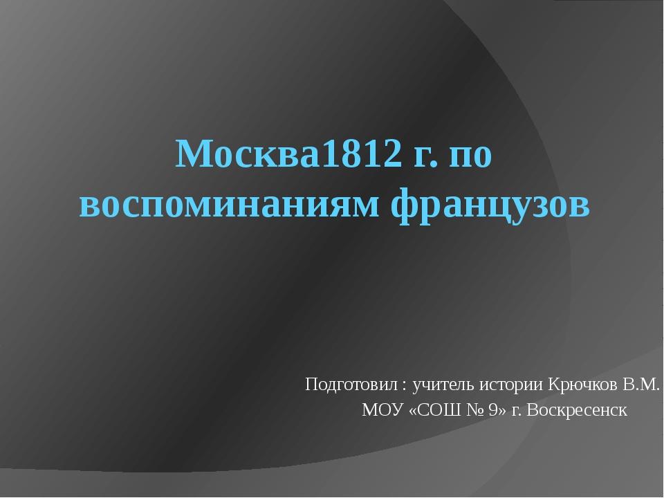 Москва1812 г. по воспоминаниям французов Подготовил : учитель истории Крючков...