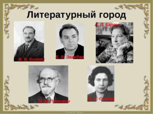 Литературный город В. В. Бианки Б. В. Заходер А. Л. Барто М. М. Пришвин В. А.