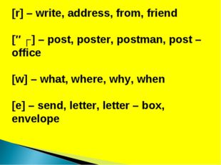 [r] – write, address, from, friend [əʊ] – post, poster, postman, post – offic