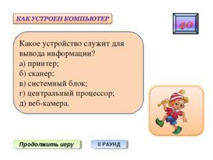 Продолжить игру II РАУНД Какое устройство служит для вывода информации? а) пр