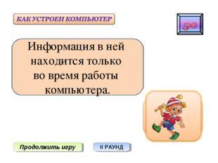 Продолжить игру II РАУНД Информация в ней находится только во время работы ко