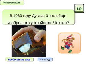 Продолжить игру II РАУНД В 1963 году Дуглас Энгельбарт изобрел это устройство