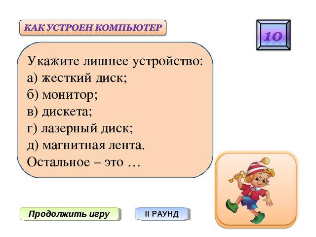 Продолжить игру II РАУНД Укажите лишнее устройство: а) жесткий диск; б) монит...
