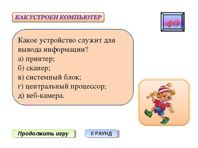 Продолжить игру II РАУНД Какое устройство служит для вывода информации? а) пр...