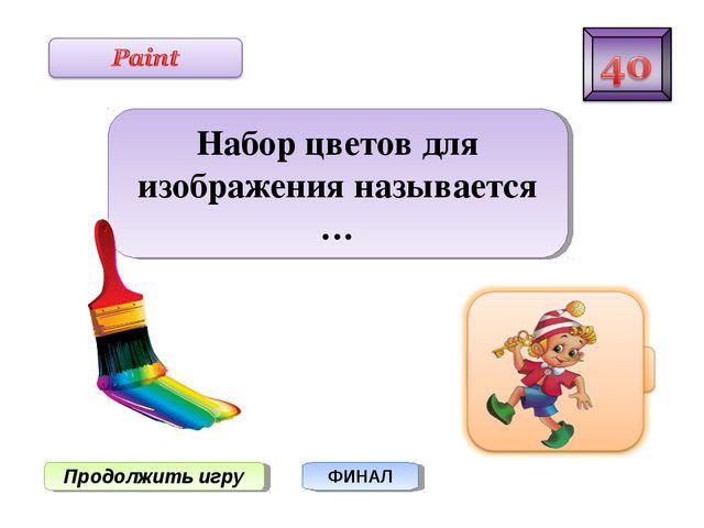 Продолжить игру ФИНАЛ Набор цветов для изображения называется …
