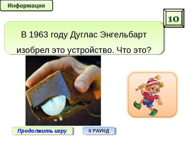 Продолжить игру II РАУНД В 1963 году Дуглас Энгельбарт изобрел это устройство...