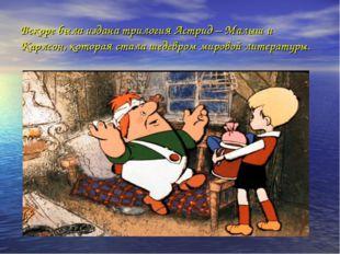 Вскоре была издана трилогия Астрид – Малыш и Карлсон, которая стала шедевром