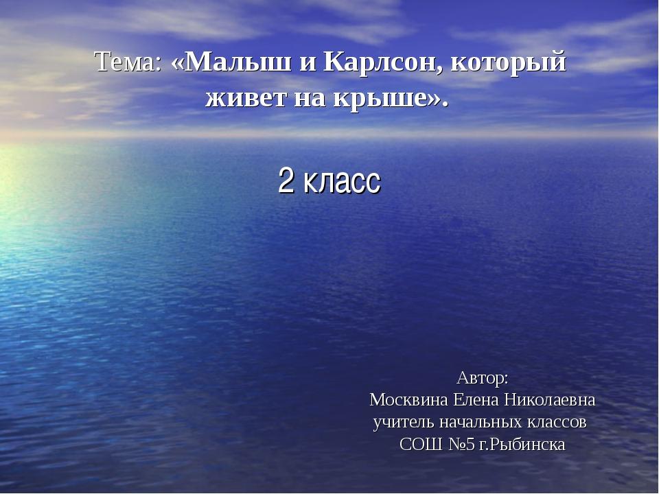 Тема: «Малыш и Карлсон, который живет на крыше». 2 класс Автор: Москвина Ел...