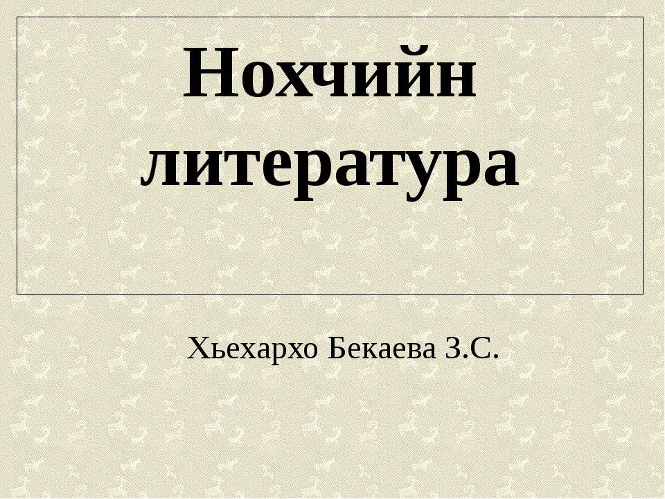 Нохчийн литература Хьехархо Бекаева З.С.