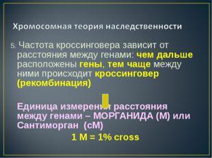 5. Частота кроссинговера зависит от расстояния между генами: чем дальше распо