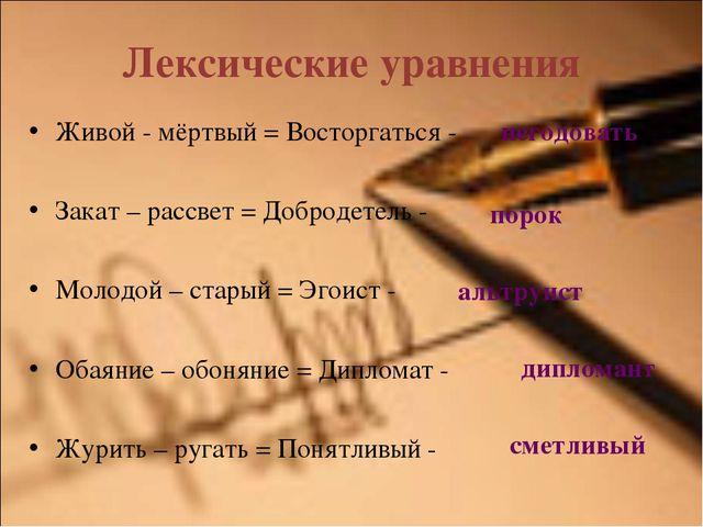 Лексические уравнения Живой - мёртвый = Восторгаться - Закат – рассвет = Добр...