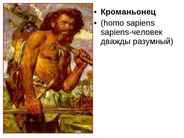 Кроманьонец (homo sapiens sapiens-человек дважды разумный)