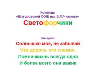 Команда «Шугуровской СОШ им. В.П.Чкалова» Светофорчики Наш девиз: Солнышко мо