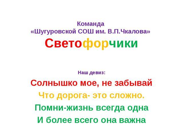 Команда «Шугуровской СОШ им. В.П.Чкалова» Светофорчики Наш девиз: Солнышко мо...