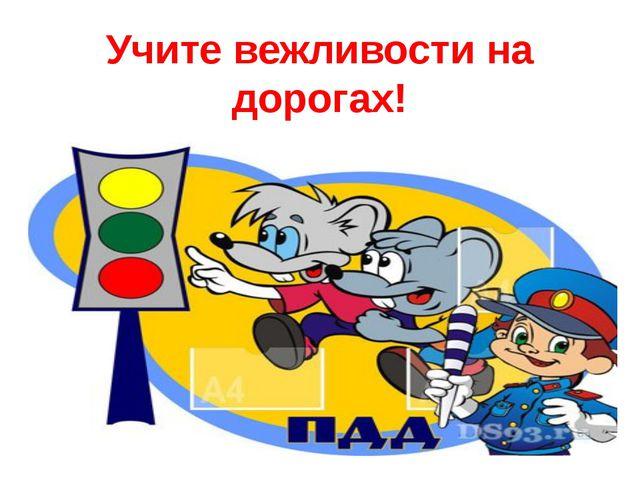 Учите вежливости на дорогах!