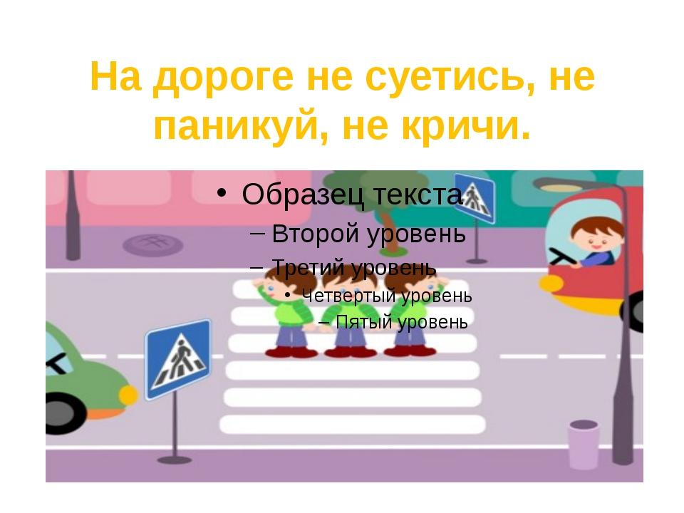 На дороге не суетись, не паникуй, не кричи.