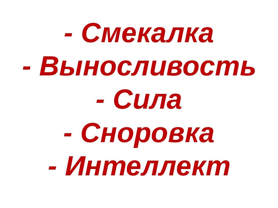- Смекалка - Выносливость - Сила - Сноровка - Интеллект