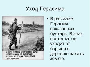 Уход Герасима В рассказе Герасим показан как бунтарь. В знак протеста он уход