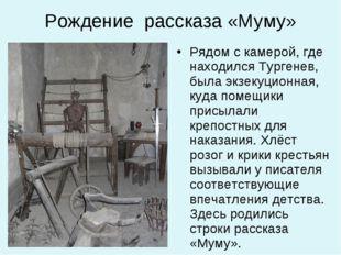 Рождение рассказа «Муму» Рядом с камерой, где находился Тургенев, была экзеку
