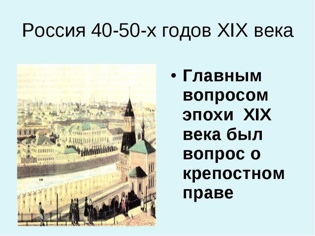 Россия 40-50-х годов ХIХ века Главным вопросом эпохи ХIХ века был вопрос о кр...