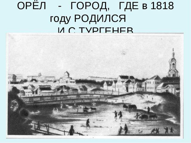 ОРЁЛ - ГОРОД, ГДЕ в 1818 году РОДИЛСЯ И.С.ТУРГЕНЕВ