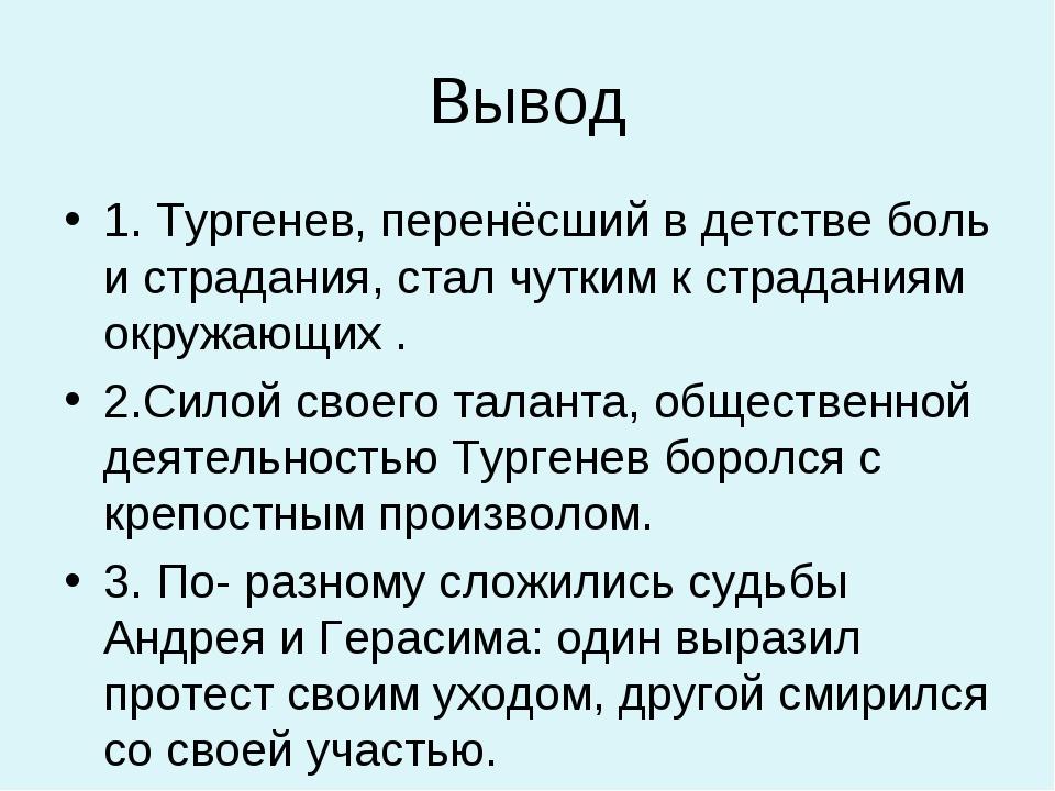 Вывод 1. Тургенев, перенёсший в детстве боль и страдания, стал чутким к страд...