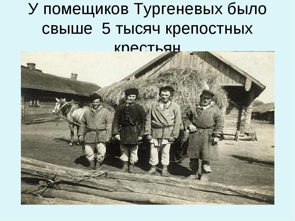У помещиков Тургеневых было свыше 5 тысяч крепостных крестьян