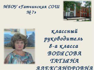 МБОУ «Гатчинская СОШ № 7» классный руководитель 8-а класса ВОДЯСОВА ТАТЬЯНА А