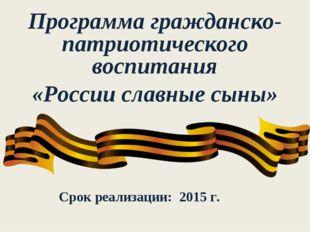 Программа гражданско-патриотического воспитания «России славные сыны» Срок ре
