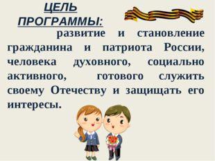ЦЕЛЬ ПРОГРАММЫ: развитие и становление гражданина и патриота России, человека