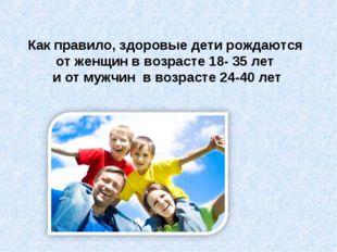 Как правило, здоровые дети рождаются от женщин в возрасте 18- 35 лет и от муж