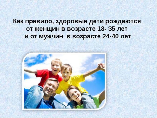 Как правило, здоровые дети рождаются от женщин в возрасте 18- 35 лет и от муж...