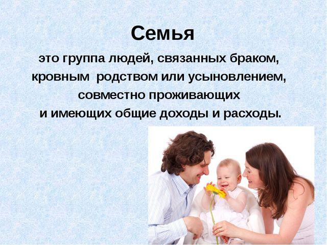Семья это группа людей, связанных браком, кровным родством или усыновлением,...