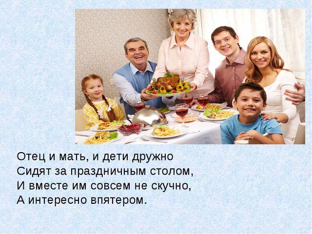 Отец и мать, и дети дружно Сидят за праздничным столом, И вместе им совсем не...