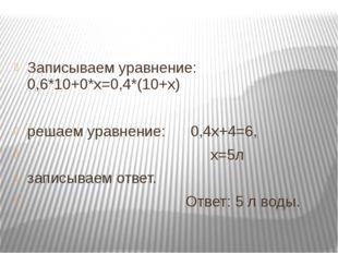 Записываем уравнение: 0,6*10+0*х=0,4*(10+х) решаем уравнение: 0,4х+4=6, х=5л