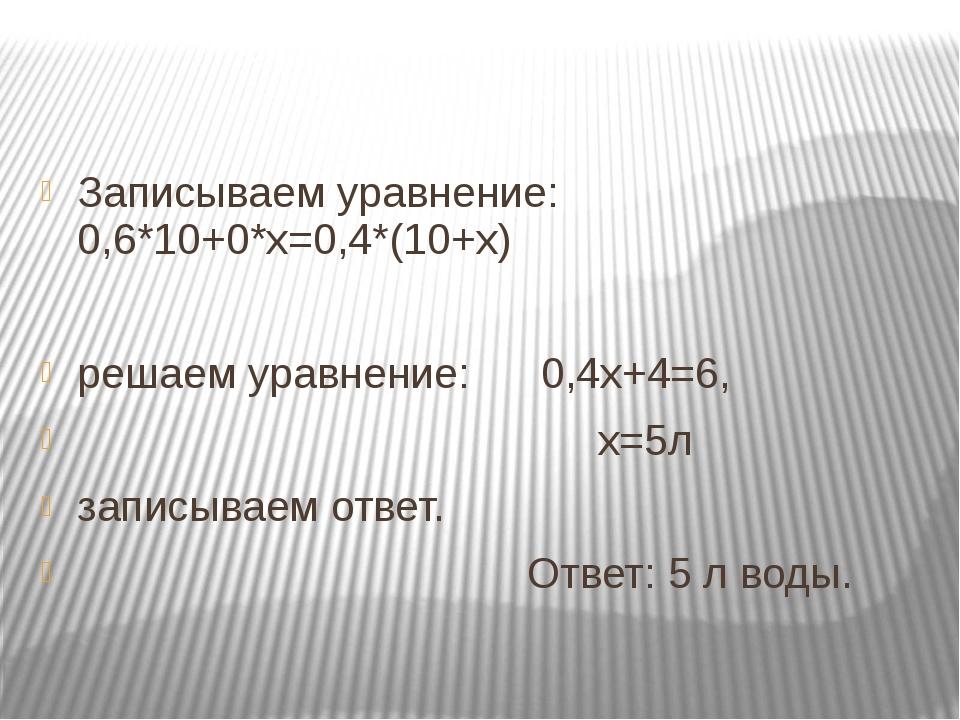 Записываем уравнение: 0,6*10+0*х=0,4*(10+х) решаем уравнение: 0,4х+4=6, х=5л...