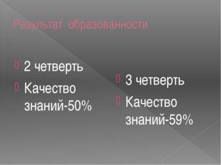 Результат образованности 2 четверть Качество знаний-50% 3 четверть Качество з