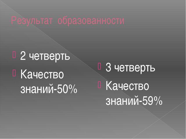 Результат образованности 2 четверть Качество знаний-50% 3 четверть Качество з...
