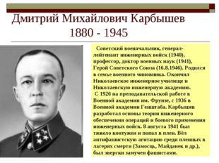 Дмитрий Михайлович Карбышев 1880 - 1945 Советский военачальник, генерал-лейте