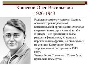 Кошевой Олег Васильевич 1926-1943 Родился в семье служащего. Один из организа