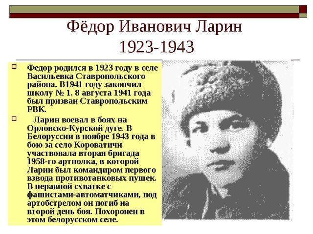 Фёдор Иванович Ларин 1923-1943 Федор родился в 1923 году в селе Васильевка Ст...