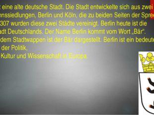 Berlin ist eine alte deutsche Stadt. Die Stadt entwickelte sich aus zwei Kauf