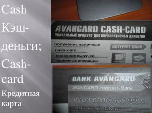 Cash Кэш- деньги; Cash-card Кредитная карта