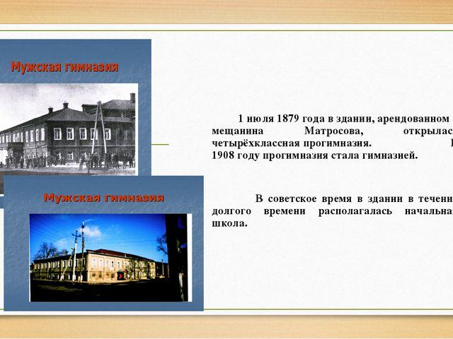 1 июля 1879 года в здании, арендованном у мещанина Матросова, открылась четы...
