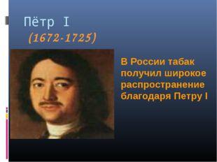 Пётр I (1672-1725) В России табак получил широкое распространение благодаря П