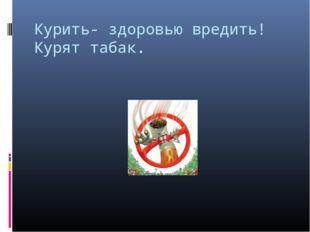 Курить- здоровью вредить! Курят табак.