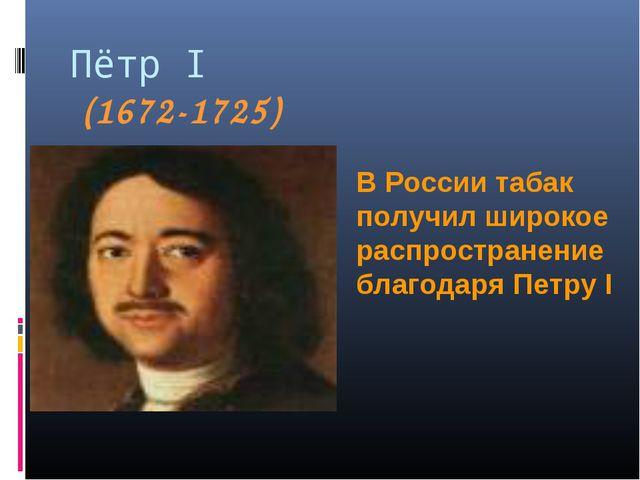 Пётр I (1672-1725) В России табак получил широкое распространение благодаря П...